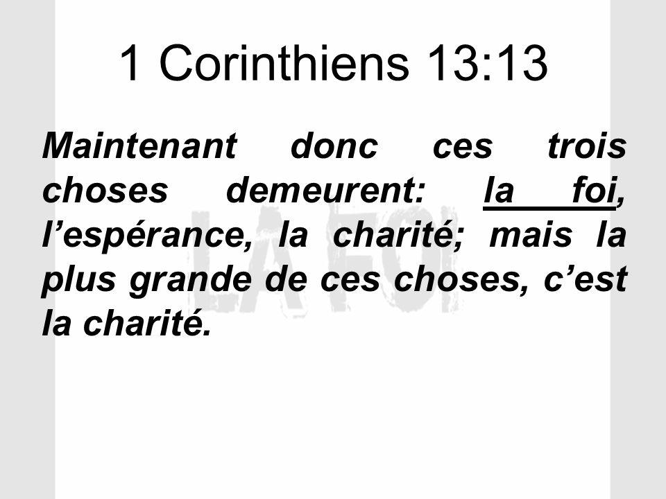 1 Corinthiens 13:13 Maintenant donc ces trois choses demeurent: la foi, l'espérance, la charité; mais la plus grande de ces choses, c'est la charité.