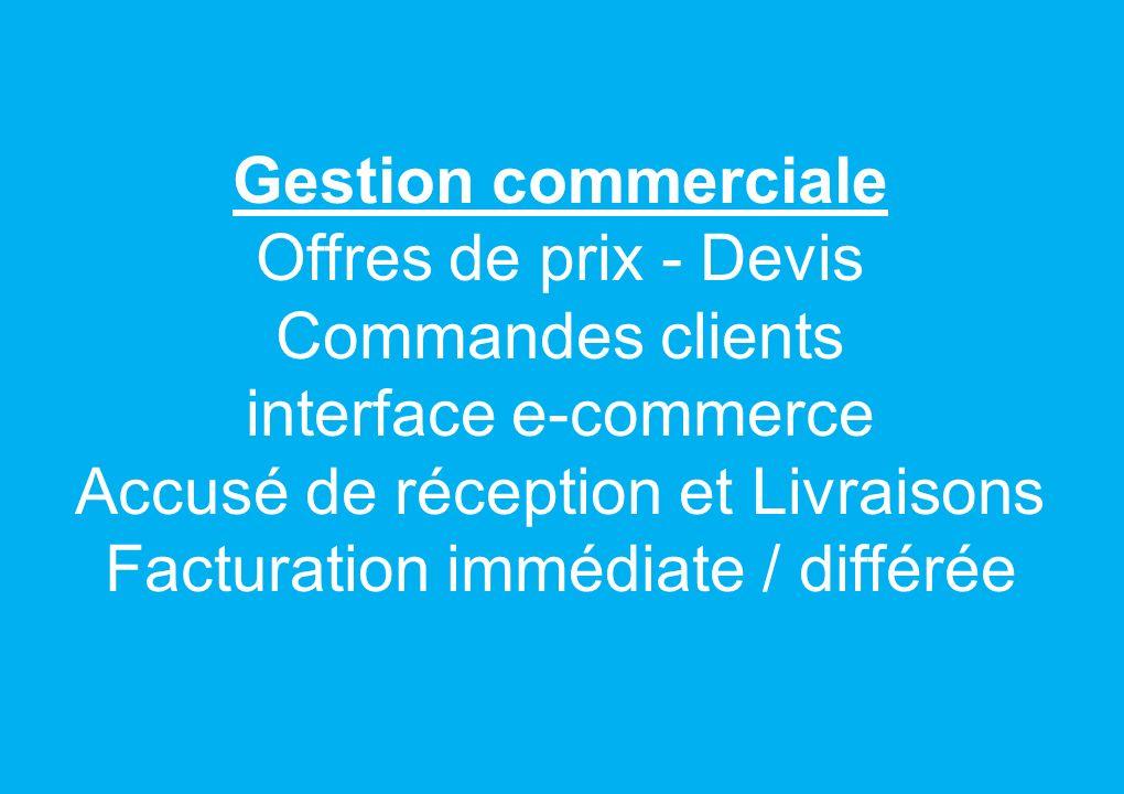 Gestion commerciale Offres de prix - Devis Commandes clients interface e-commerce Accusé de réception et Livraisons Facturation immédiate / différée