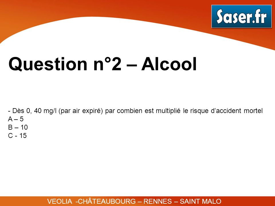 Question n°2 – Alcool Dès 0, 40 mg/l (par air expiré) par combien est multiplié le risque d'accident mortel.