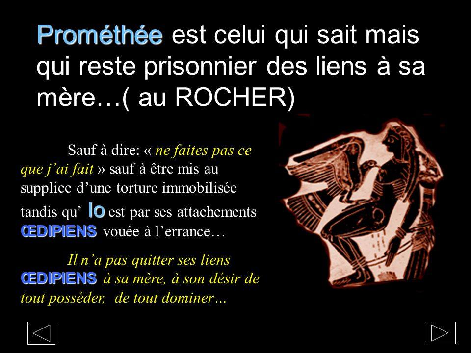 Prométhée est celui qui sait mais qui reste prisonnier des liens à sa mère…( au ROCHER)