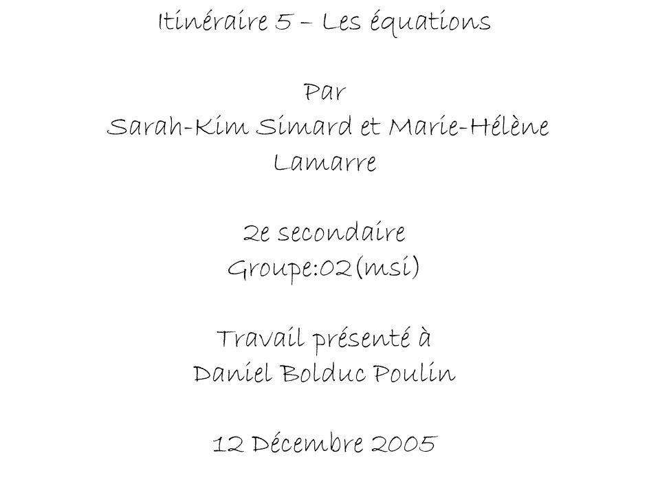 Itinéraire 5 – Les équations Par Sarah-Kim Simard et Marie-Hélène Lamarre 2e secondaire Groupe:02(msi) Travail présenté à Daniel Bolduc Poulin 12 Décembre 2005