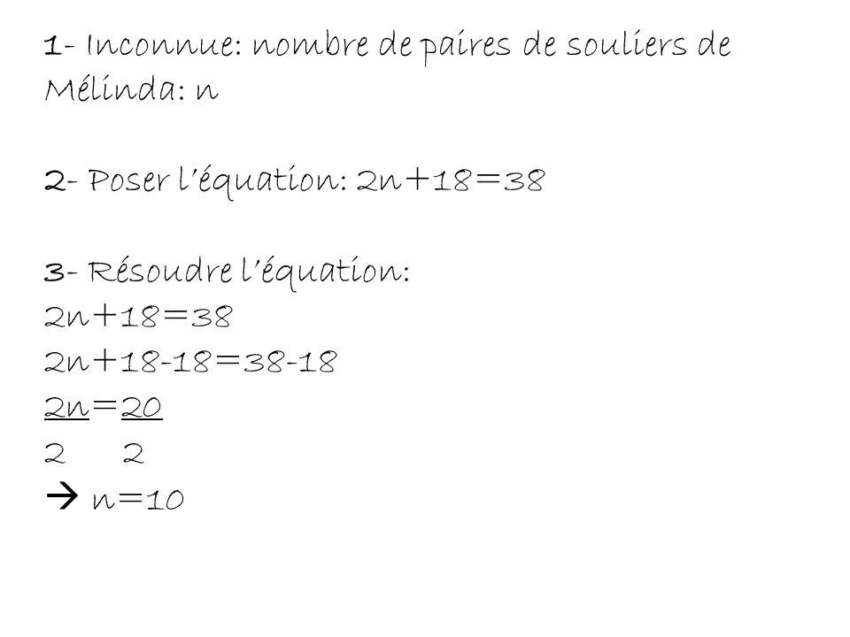 1- Inconnue: nombre de paires de souliers de Mélinda: n 2- Poser l'équation: 2n+18=38 3- Résoudre l'équation: 2n+18=38 2n+18-18=38-18 2n=20 2 2  n=10