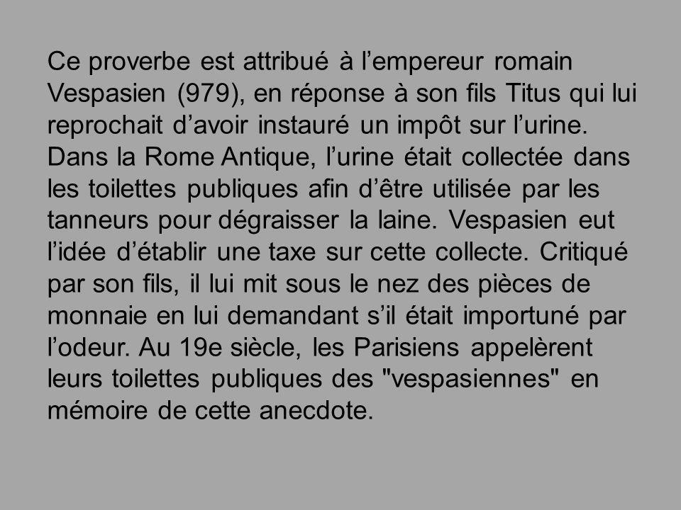 Ce proverbe est attribué à l'empereur romain Vespasien (979), en réponse à son fils Titus qui lui reprochait d'avoir instauré un impôt sur l'urine. Dans la Rome Antique, l'urine était collectée dans les toilettes publiques afin d'être utilisée par les tanneurs pour dégraisser la laine.