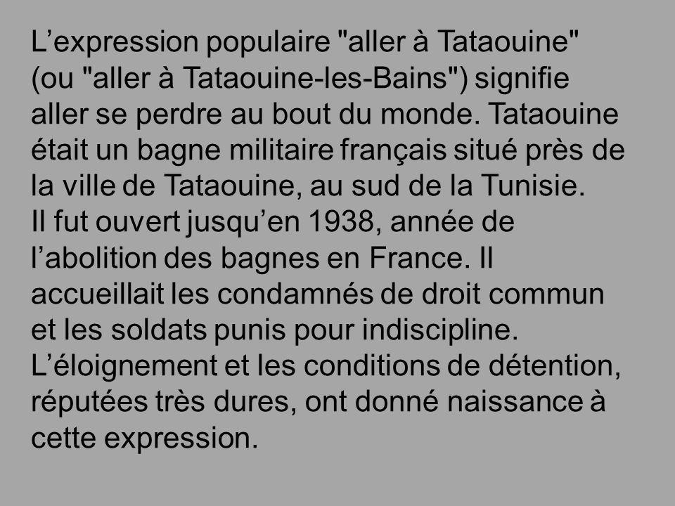 L'expression populaire aller à Tataouine (ou aller à Tataouine-les-Bains ) signifie aller se perdre au bout du monde.