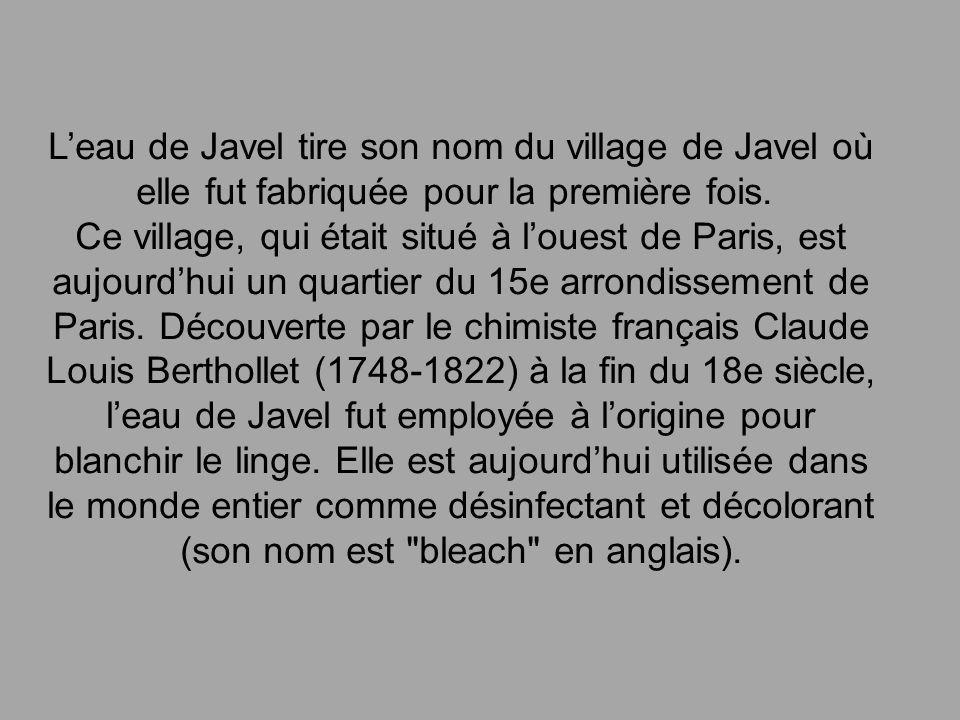 L'eau de Javel tire son nom du village de Javel où elle fut fabriquée pour la première fois. Ce village, qui était situé à l'ouest de Paris, est aujourd'hui un quartier du 15e arrondissement de Paris.