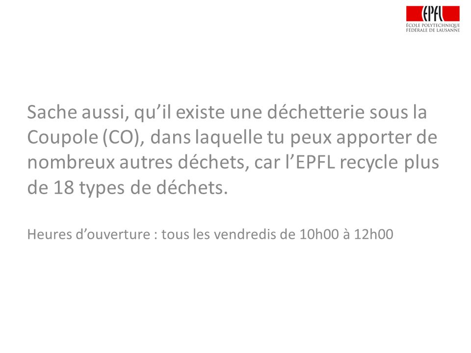 Sache aussi, qu'il existe une déchetterie sous la Coupole (CO), dans laquelle tu peux apporter de nombreux autres déchets, car l'EPFL recycle plus de 18 types de déchets.