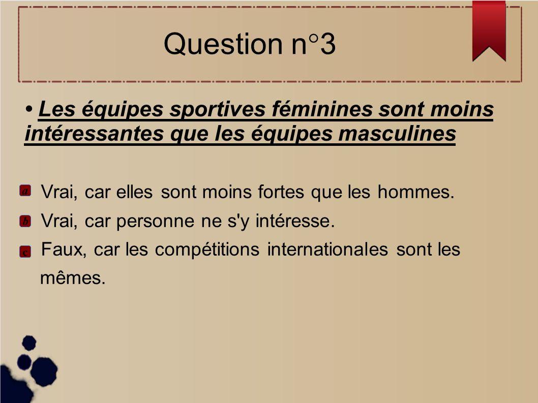 Question n°3• Les équipes sportives féminines sont moins intéressantes que les équipes masculines.