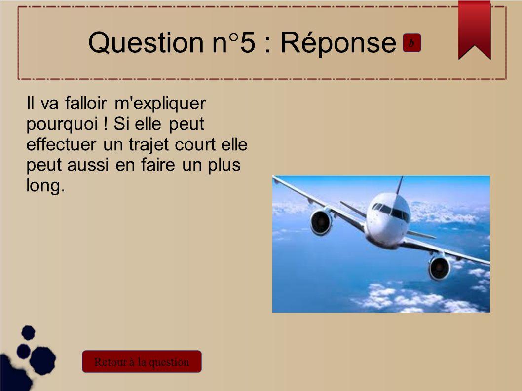 Question n°5 : Réponse b. Il va falloir m expliquer pourquoi ! Si elle peut effectuer un trajet court elle peut aussi en faire un plus long.