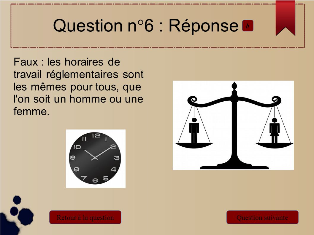 Question n°6 : Réponseb. Faux : les horaires de travail réglementaires sont les mêmes pour tous, que l on soit un homme ou une femme.