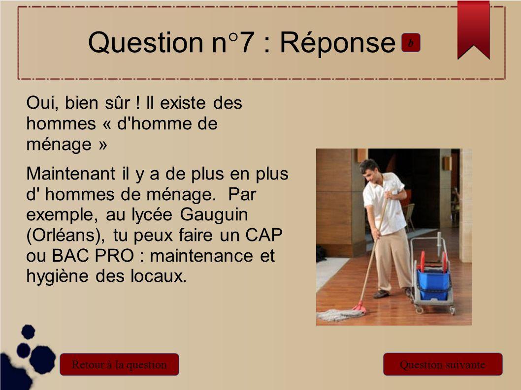 Question n°7 : Réponseb. Oui, bien sûr ! Il existe des hommes « d homme de ménage »