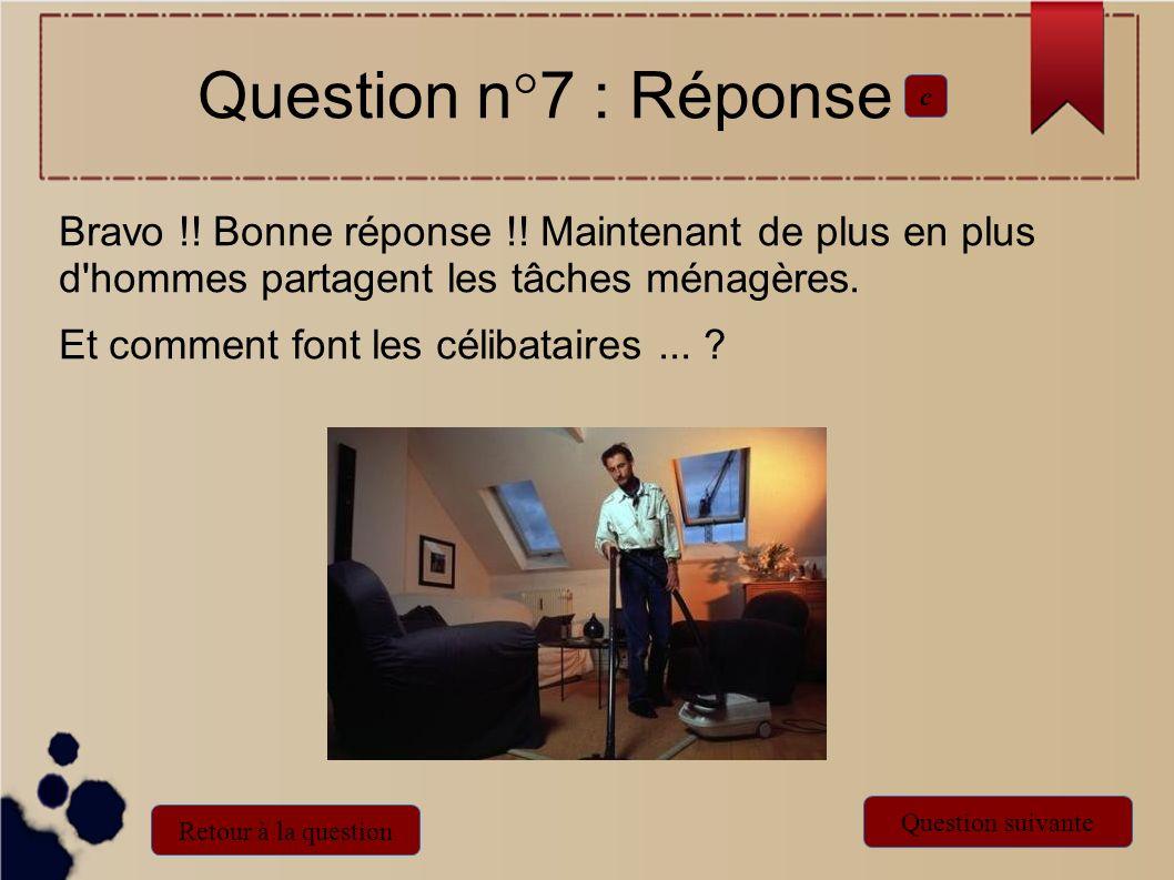 Question n°7 : Réponsec. Bravo !! Bonne réponse !! Maintenant de plus en plus d hommes partagent les tâches ménagères.