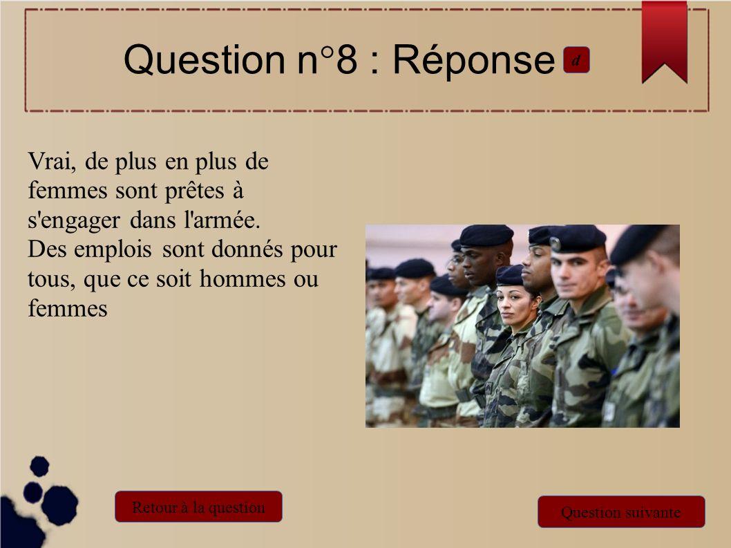 Question n°8 : Réponse d. Vrai, de plus en plus de femmes sont prêtes à s engager dans l armée.