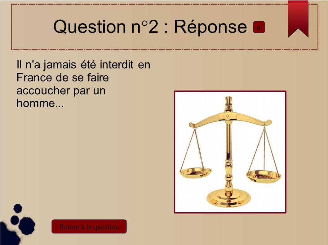 Question n°2 : Réponse a. Il n a jamais été interdit en France de se faire accoucher par un homme...