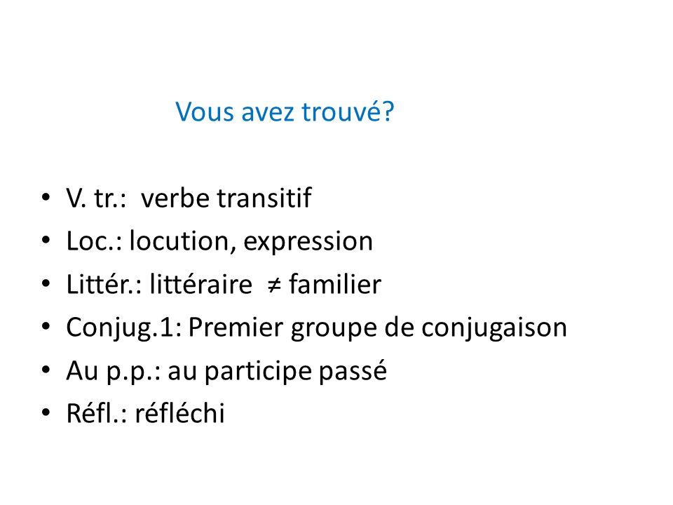 Vous avez trouvé V. tr.: verbe transitif. Loc.: locution, expression. Littér.: littéraire ≠ familier.