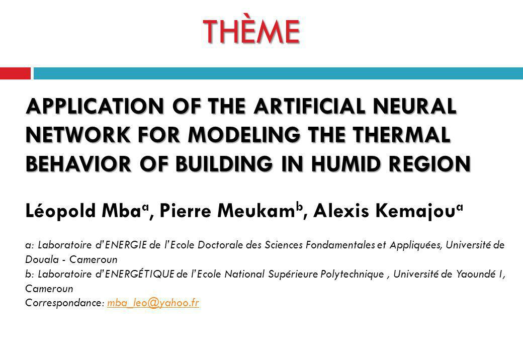 THÈME APPLICATION OF THE ARTIFICIAL NEURAL NETWORK FOR MODELING THE THERMAL BEHAVIOR OF BUILDING IN HUMID REGION Léopold Mbaa, Pierre Meukamb, Alexis Kemajoua a: Laboratoire d'ENERGIE de l'Ecole Doctorale des Sciences Fondamentales et Appliquées, Université de Douala - Cameroun b: Laboratoire d'ENERGÉTIQUE de l'Ecole National Supérieure Polytechnique , Université de Yaoundé I, Cameroun Correspondance: mba_leo@yahoo.fr