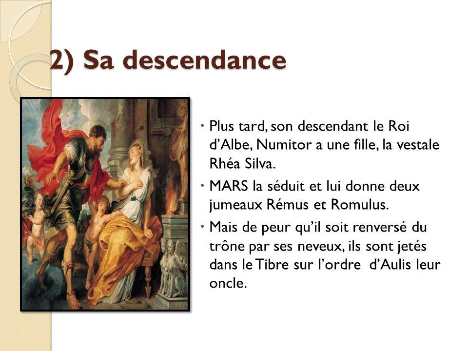 2) Sa descendance Plus tard, son descendant le Roi d'Albe, Numitor a une fille, la vestale Rhéa Silva.