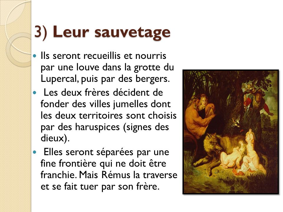 3) Leur sauvetage Ils seront recueillis et nourris par une louve dans la grotte du Lupercal, puis par des bergers.