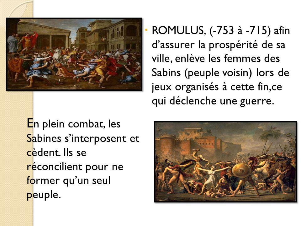 ROMULUS, (-753 à -715) afin d'assurer la prospérité de sa ville, enlève les femmes des Sabins (peuple voisin) lors de jeux organisés à cette fin,ce qui déclenche une guerre.