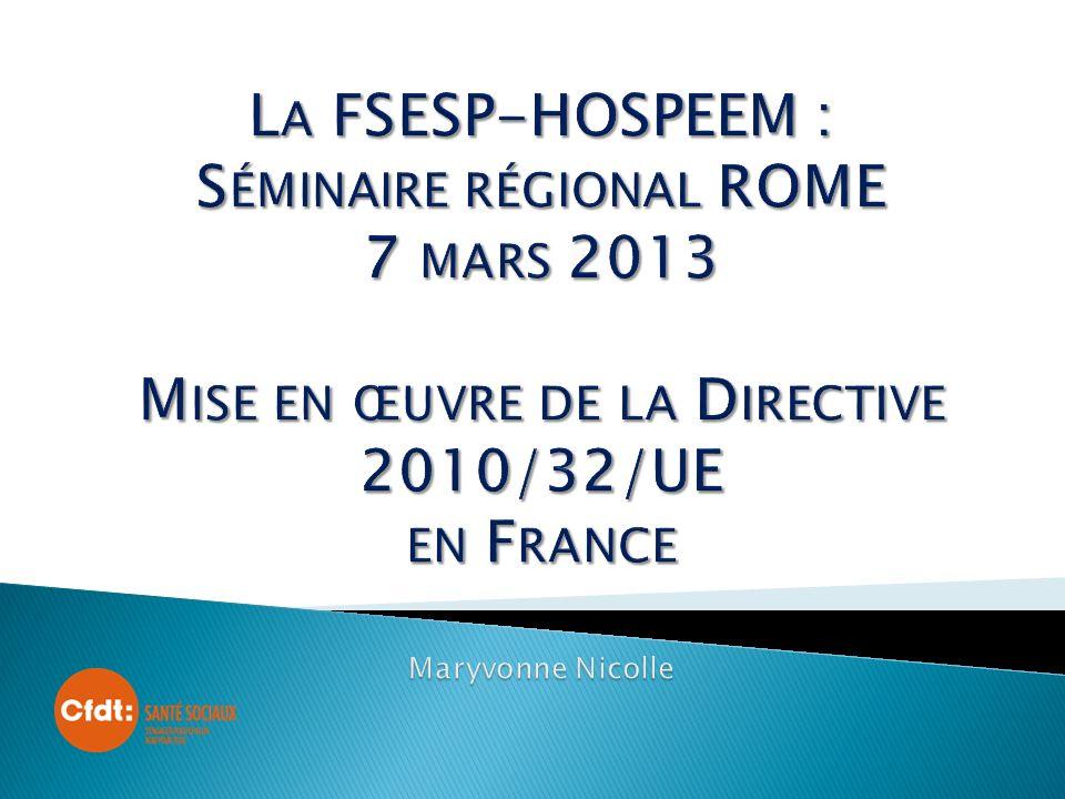 La FSESP-HOSPEEM : Séminaire régional ROME 7 mars 2013 Mise en œuvre de la Directive 2010/32/UE en France Maryvonne Nicolle