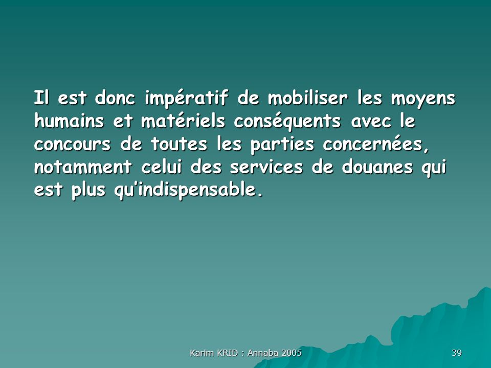 Il est donc impératif de mobiliser les moyens humains et matériels conséquents avec le concours de toutes les parties concernées, notamment celui des services de douanes qui est plus qu'indispensable.