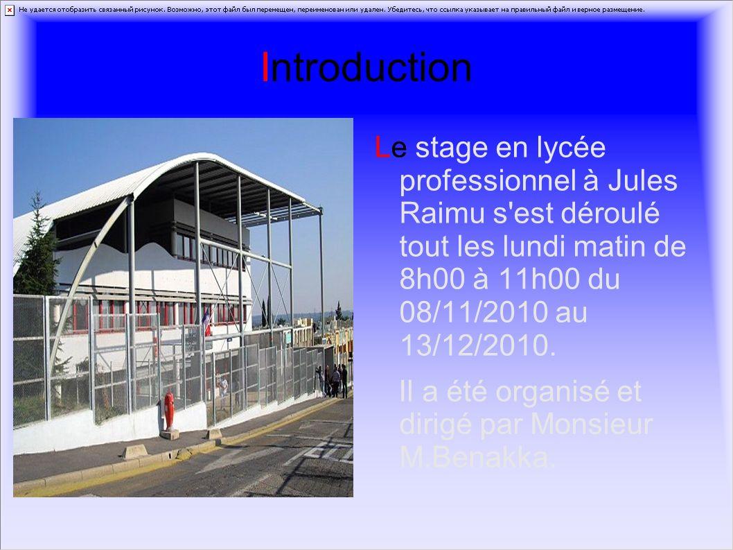 Introduction Le stage en lycée professionnel à Jules Raimu s est déroulé tout les lundi matin de 8h00 à 11h00 du 08/11/2010 au 13/12/2010.