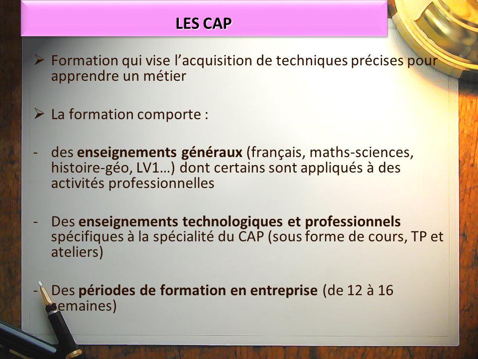 LES CAP Formation qui vise l'acquisition de techniques précises pour apprendre un métier. La formation comporte :