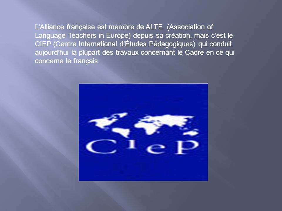 L'Alliance française est membre de ALTE (Association of Language Teachers in Europe) depuis sa création, mais c'est le CIEP (Centre International d'Études Pédagogiques) qui conduit aujourd'hui la plupart des travaux concernant le Cadre en ce qui concerne le français.