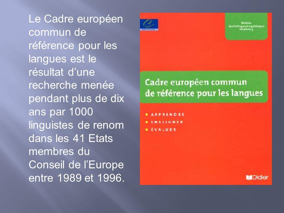 Le Cadre européen commun de référence pour les langues est le résultat d'une recherche menée pendant plus de dix ans par 1000 linguistes de renom dans les 41 Etats membres du Conseil de l'Europe entre 1989 et 1996.