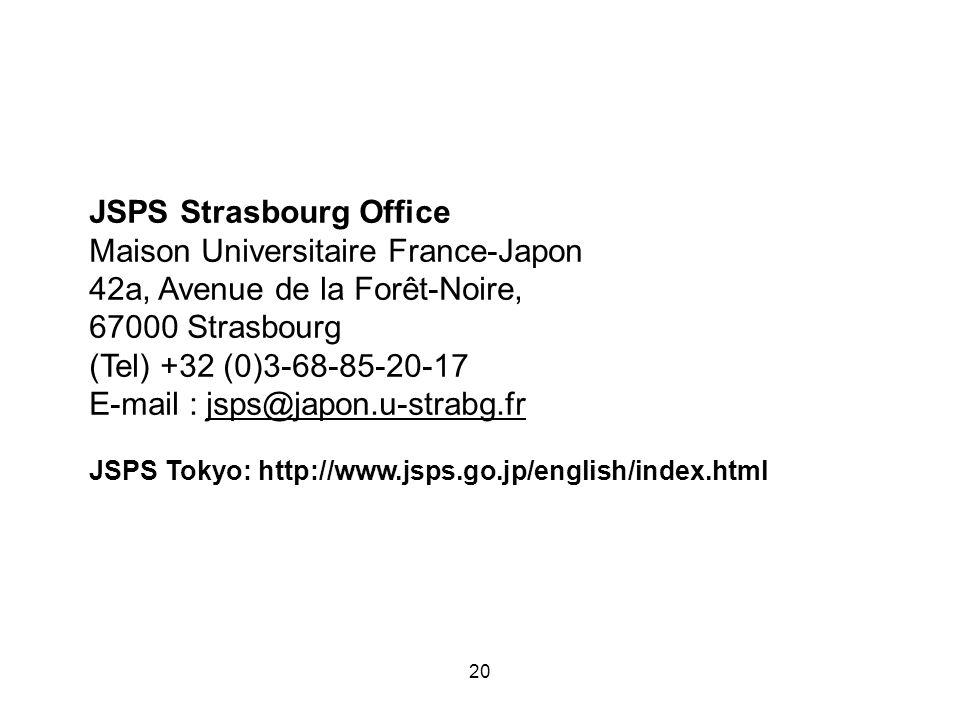 JSPS Strasbourg Office Maison Universitaire France-Japon 42a, Avenue de la Forêt-Noire, 67000 Strasbourg (Tel) +32 (0)3-68-85-20-17 E-mail : jsps@japon.u-strabg.fr