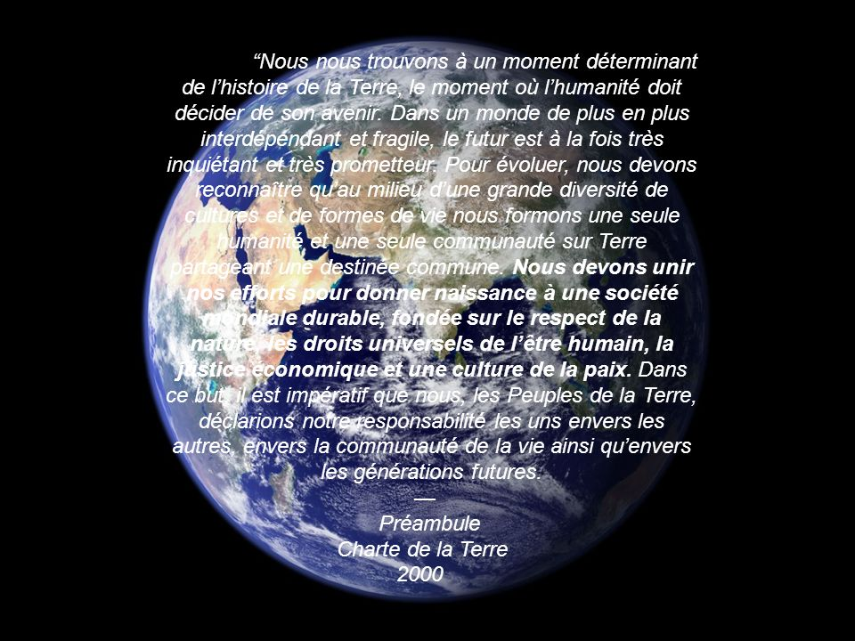 Nous nous trouvons à un moment déterminant de l'histoire de la Terre, le moment où l'humanité doit décider de son avenir. Dans un monde de plus en plus interdépendant et fragile, le futur est à la fois très inquiétant et très prometteur. Pour évoluer, nous devons reconnaître qu'au milieu d'une grande diversité de cultures et de formes de vie nous formons une seule humanité et une seule communauté sur Terre partageant une destinée commune. Nous devons unir nos efforts pour donner naissance à une société mondiale durable, fondée sur le respect de la nature, les droits universels de l'être humain, la justice économique et une culture de la paix. Dans ce but, il est impératif que nous, les Peuples de la Terre, déclarions notre responsabilité les uns envers les autres, envers la communauté de la vie ainsi qu'envers les générations futures.