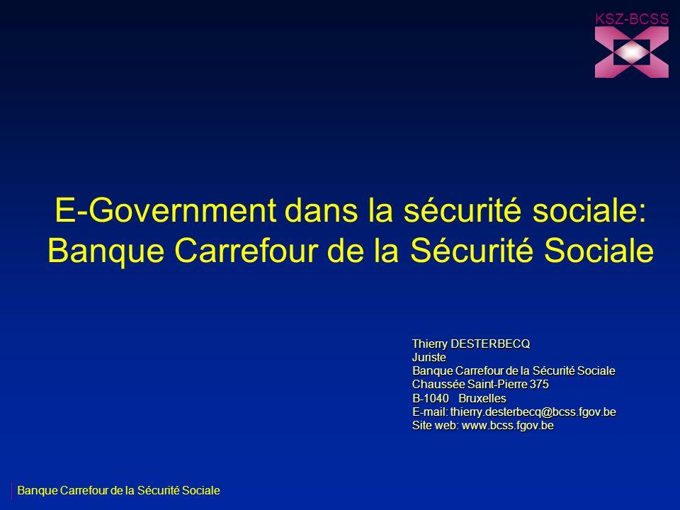 KSZ-BCSS E-Government dans la sécurité sociale: Banque Carrefour de la Sécurité Sociale. Thierry DESTERBECQ.