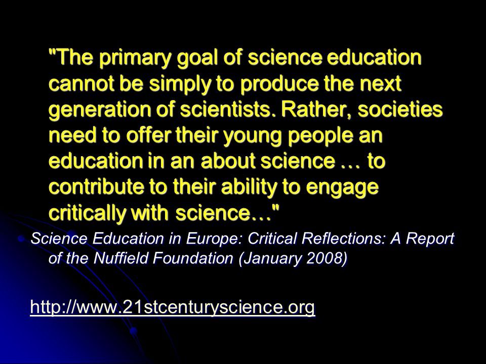 The primary goal of science education cannot be simply to produce the next generation of scientists. Rather, societies need to offer their young people an education in an about science … to contribute to their ability to engage critically with science…