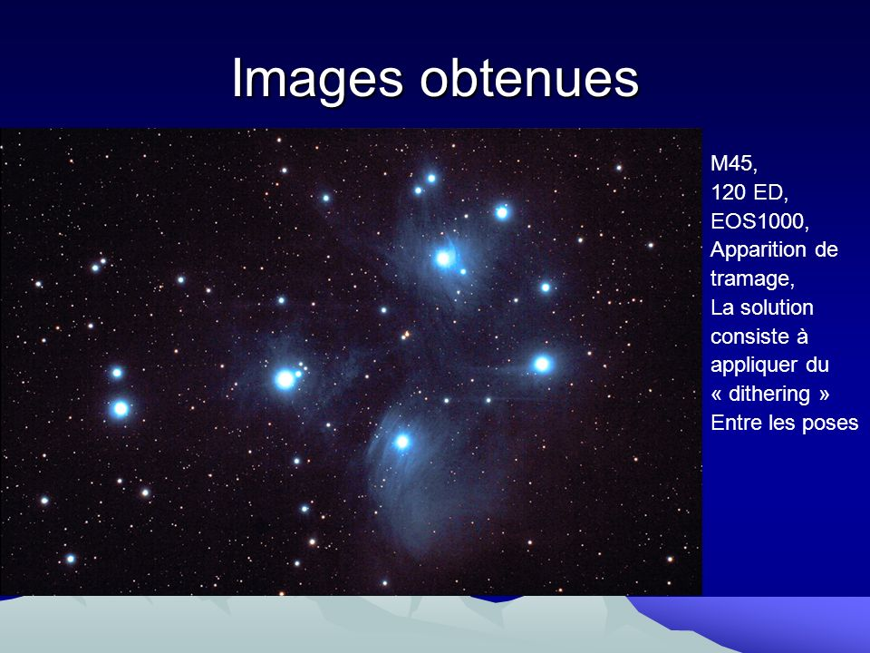Images obtenues M45, 120 ED, EOS1000, Apparition de tramage,