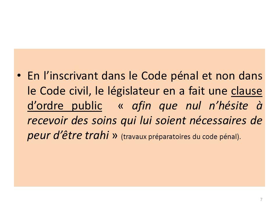 En l'inscrivant dans le Code pénal et non dans le Code civil, le législateur en a fait une clause d'ordre public « afin que nul n'hésite à recevoir des soins qui lui soient nécessaires de peur d'être trahi » (travaux préparatoires du code pénal).