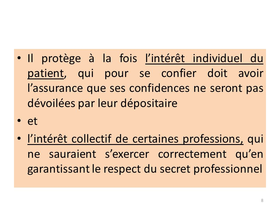 Il protège à la fois l'intérêt individuel du patient, qui pour se confier doit avoir l'assurance que ses confidences ne seront pas dévoilées par leur dépositaire