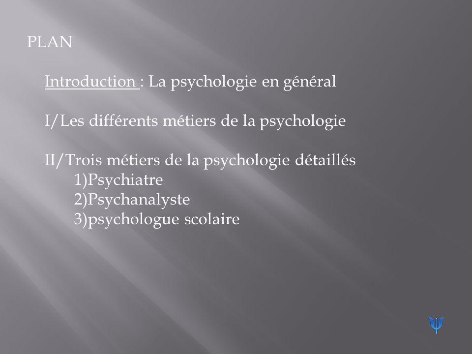 PLAN Introduction : La psychologie en général. I/Les différents métiers de la psychologie. II/Trois métiers de la psychologie détaillés.