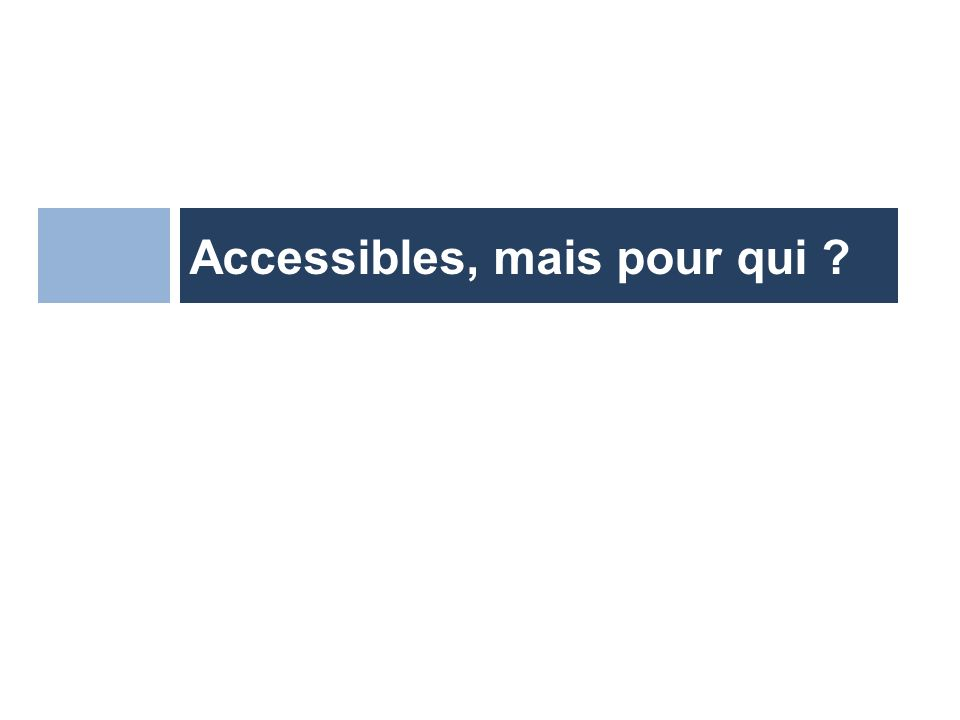 Accessibles, mais pour qui