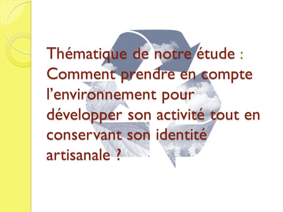 Thématique de notre étude : Comment prendre en compte l'environnement pour développer son activité tout en conservant son identité artisanale