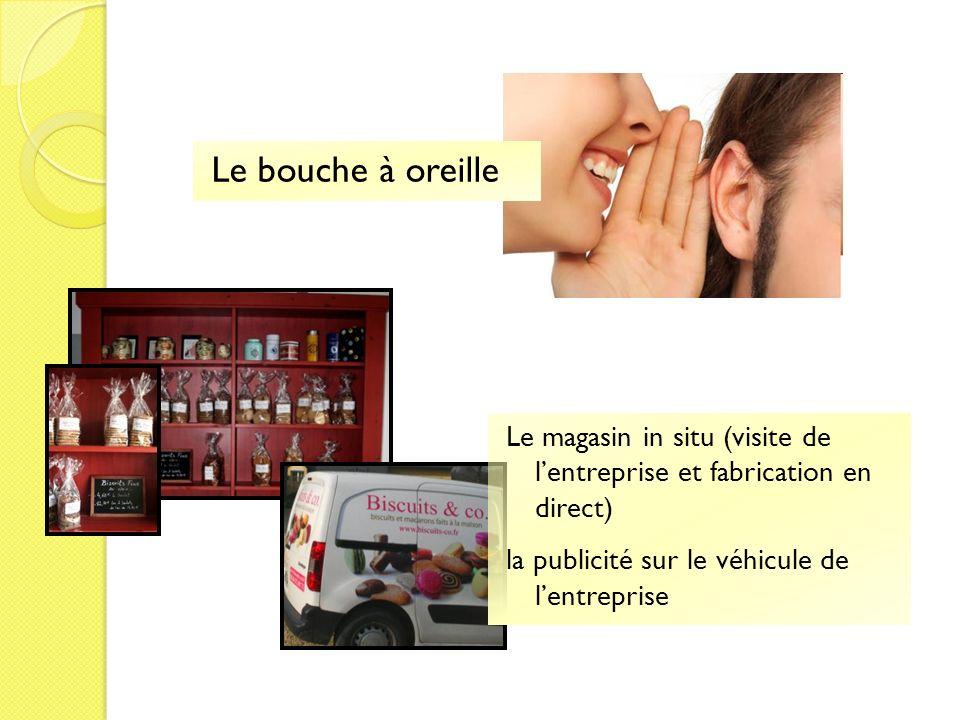 Le bouche à oreille Le magasin in situ (visite de l'entreprise et fabrication en direct) la publicité sur le véhicule de l'entreprise.