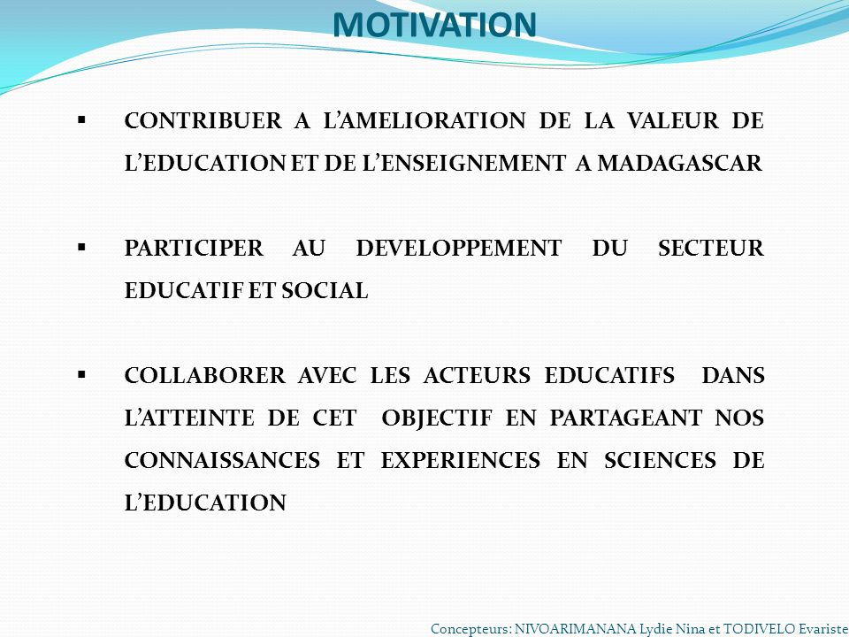MOTIVATION CONTRIBUER A L'AMELIORATION DE LA VALEUR DE L'EDUCATION ET DE L'ENSEIGNEMENT A MADAGASCAR.