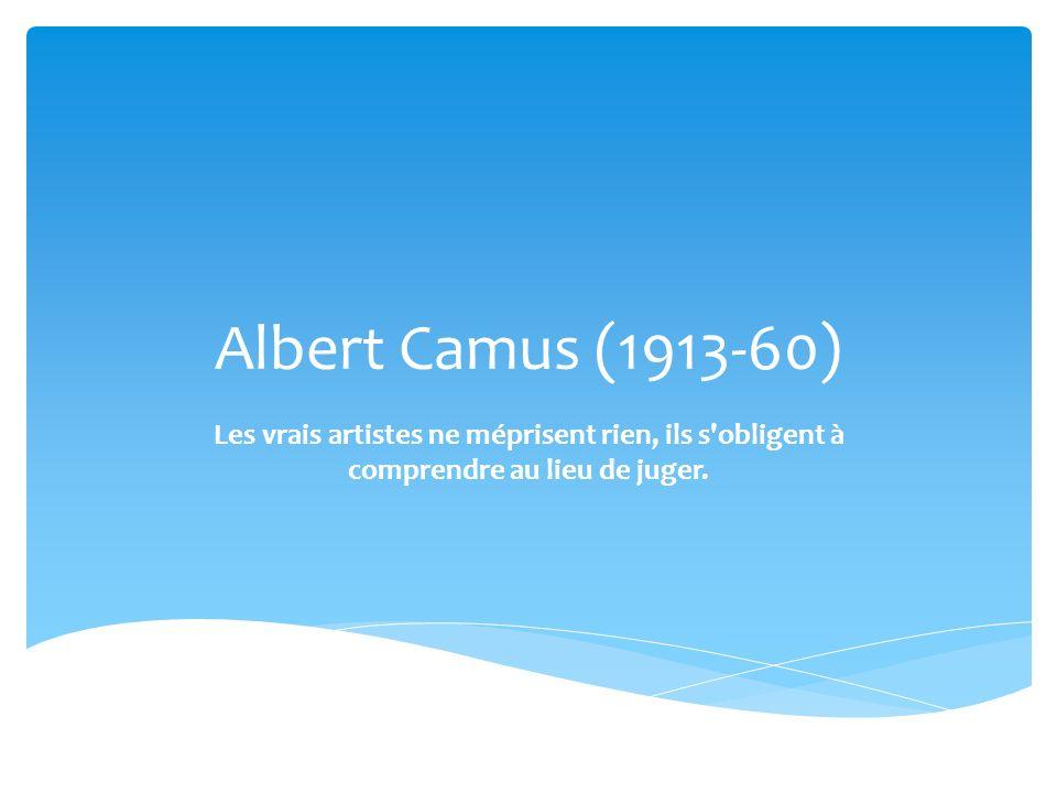 Albert Camus (1913-60) Les vrais artistes ne méprisent rien, ils s obligent à comprendre au lieu de juger.