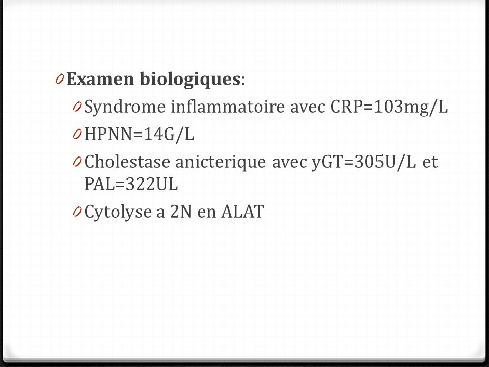 Examen biologiques: Syndrome inflammatoire avec CRP=103mg/L. HPNN=14G/L. Cholestase anicterique avec yGT=305U/L et PAL=322UL.
