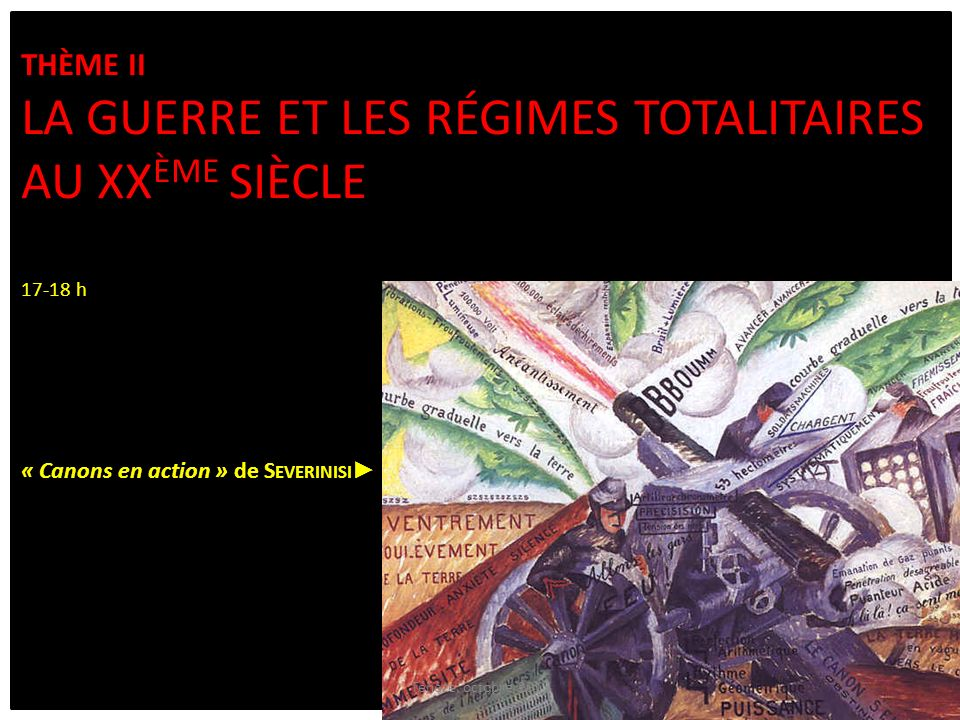 Thème II La guerre et les régimes totalitaires au XXème siècle 17-18 h « Canons en action » de Severinisi►