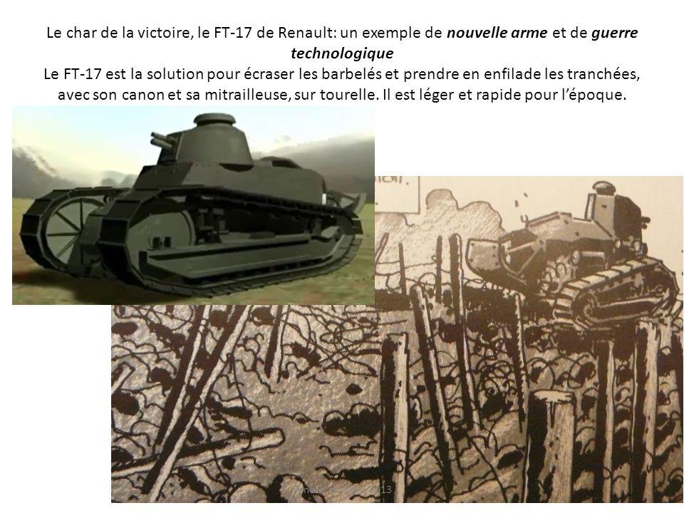 Le char de la victoire, le FT-17 de Renault: un exemple de nouvelle arme et de guerre technologique Le FT-17 est la solution pour écraser les barbelés et prendre en enfilade les tranchées, avec son canon et sa mitrailleuse, sur tourelle. Il est léger et rapide pour l'époque.