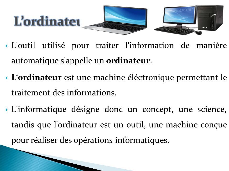 L'ordinateur L outil utilisé pour traiter l information de manière automatique s appelle un ordinateur.