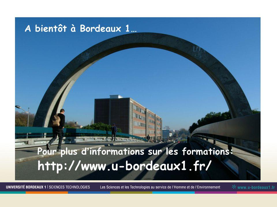 A bientôt à Bordeaux 1… Pour plus d'informations sur les formations: http://www.u-bordeaux1.fr/