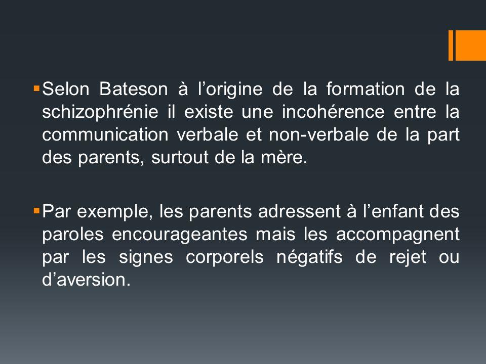 Selon Bateson à l'origine de la formation de la schizophrénie il existe une incohérence entre la communication verbale et non-verbale de la part des parents, surtout de la mère.