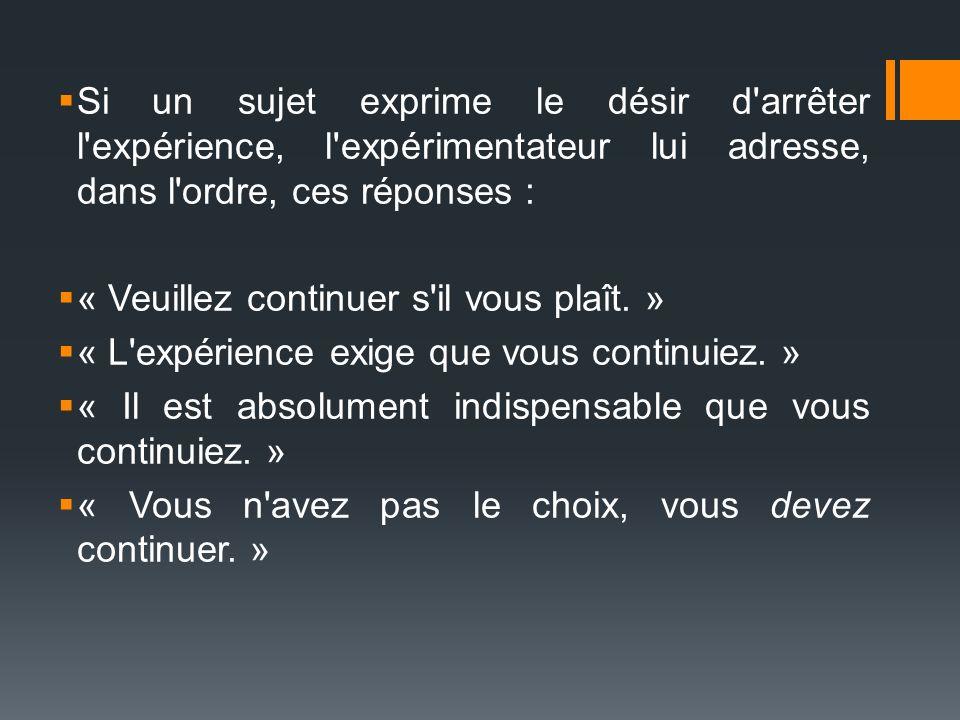 Si un sujet exprime le désir d arrêter l expérience, l expérimentateur lui adresse, dans l ordre, ces réponses :