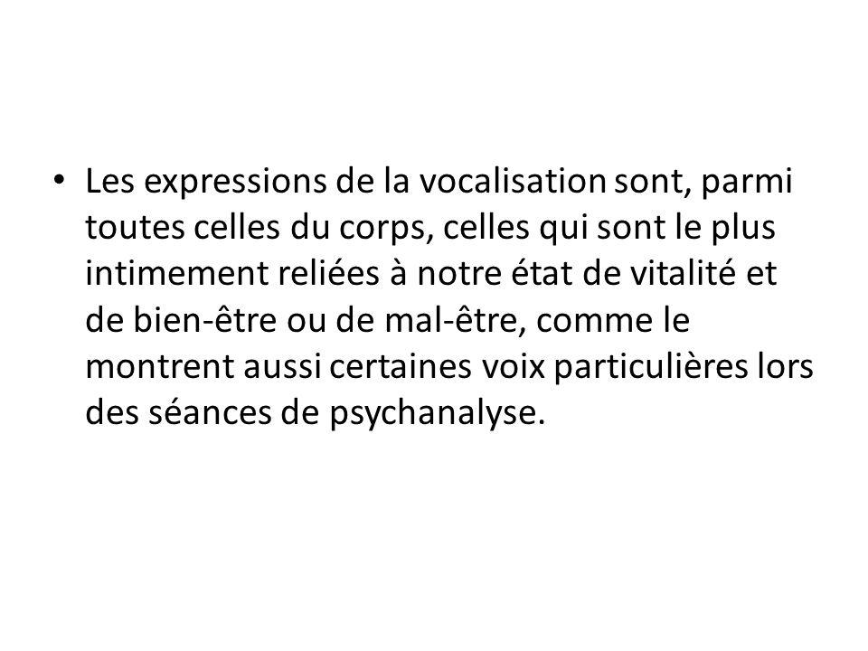 Les expressions de la vocalisation sont, parmi toutes celles du corps, celles qui sont le plus intimement reliées à notre état de vitalité et de bien-être ou de mal-être, comme le montrent aussi certaines voix particulières lors des séances de psychanalyse.