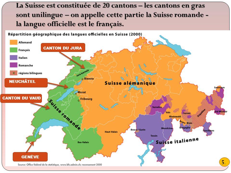 La Suisse est constituée de 20 cantons – les cantons en gras sont unilingue – on appelle cette partie la Suisse romande - la langue officielle est le français.